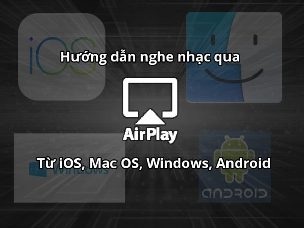 Hướng dẫn stream nhạc qua AirPlay từ iOS, MacOS, Windows, Android
